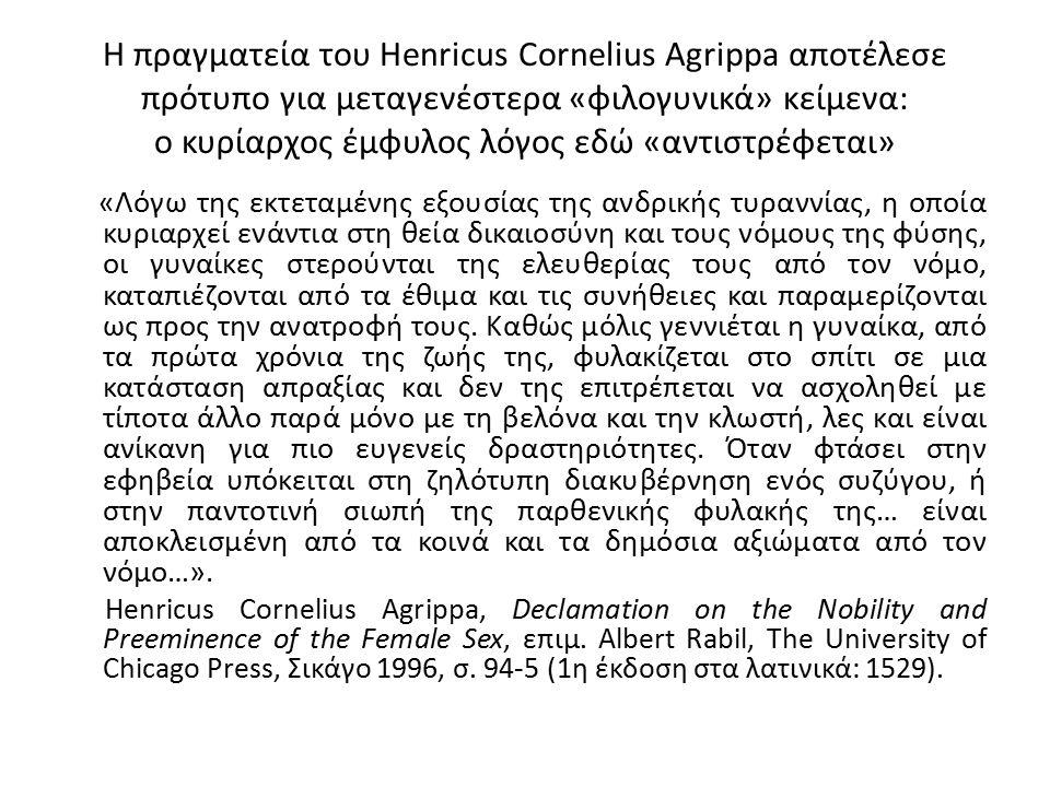 Η πραγματεία του Henricus Cornelius Agrippa αποτέλεσε πρότυπο για μεταγενέστερα «φιλογυνικά» κείμενα: ο κυρίαρχος έμφυλος λόγος εδώ «αντιστρέφεται» «Λόγω της εκτεταμένης εξουσίας της ανδρικής τυραννίας, η οποία κυριαρχεί ενάντια στη θεία δικαιοσύνη και τους νόμους της φύσης, οι γυναίκες στερούνται της ελευθερίας τους από τον νόμο, καταπιέζονται από τα έθιμα και τις συνήθειες και παραμερίζονται ως προς την ανατροφή τους.