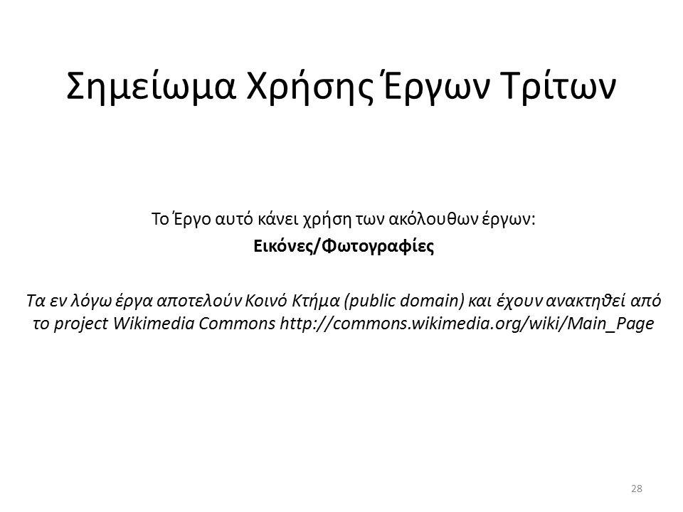 Σημείωμα Χρήσης Έργων Τρίτων Το Έργο αυτό κάνει χρήση των ακόλουθων έργων: Εικόνες/Φωτογραφίες Τα εν λόγω έργα αποτελούν Κοινό Κτήμα (public domain) και έχουν ανακτηθεί από το project Wikimedia Commons http://commons.wikimedia.org/wiki/Main_Page 28