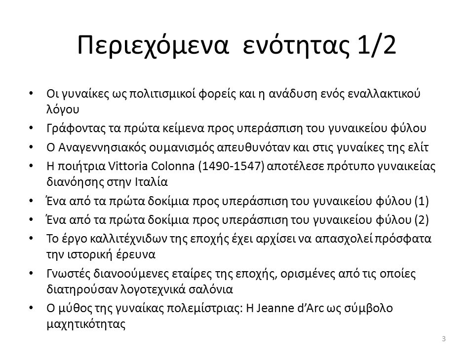 Περιεχόμενα ενότητας 1/2 Οι γυναίκες ως πολιτισμικοί φορείς και η ανάδυση ενός εναλλακτικού λόγου Γράφοντας τα πρώτα κείμενα προς υπεράσπιση του γυναικείου φύλου Ο Αναγεννησιακός ουμανισμός απευθυνόταν και στις γυναίκες της ελίτ Η ποιήτρια Vittoria Colonna (1490-1547) αποτέλεσε πρότυπο γυναικείας διανόησης στην Ιταλία Ένα από τα πρώτα δοκίμια προς υπεράσπιση του γυναικείου φύλου (1) Ένα από τα πρώτα δοκίμια προς υπεράσπιση του γυναικείου φύλου (2) Το έργο καλλιτέχνιδων της εποχής έχει αρχίσει να απασχολεί πρόσφατα την ιστορική έρευνα Γνωστές διανοούμενες εταίρες της εποχής, ορισμένες από τις οποίες διατηρούσαν λογοτεχνικά σαλόνια Ο μύθος της γυναίκας πολεμίστριας: Η Jeanne d'Arc ως σύμβολο μαχητικότητας 3