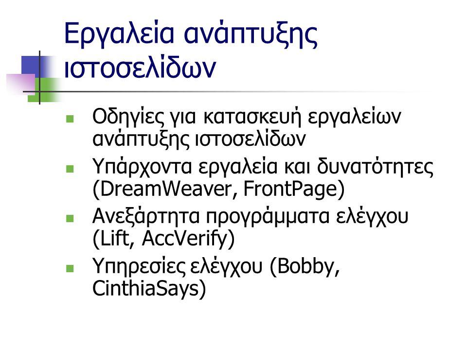 Εργαλεία ανάπτυξης ιστοσελίδων Οδηγίες για κατασκευή εργαλείων ανάπτυξης ιστοσελίδων Υπάρχοντα εργαλεία και δυνατότητες (DreamWeaver, FrontPage) Ανεξάρτητα προγράμματα ελέγχου (Lift, AccVerify) Υπηρεσίες ελέγχου (Bobby, CinthiaSays)