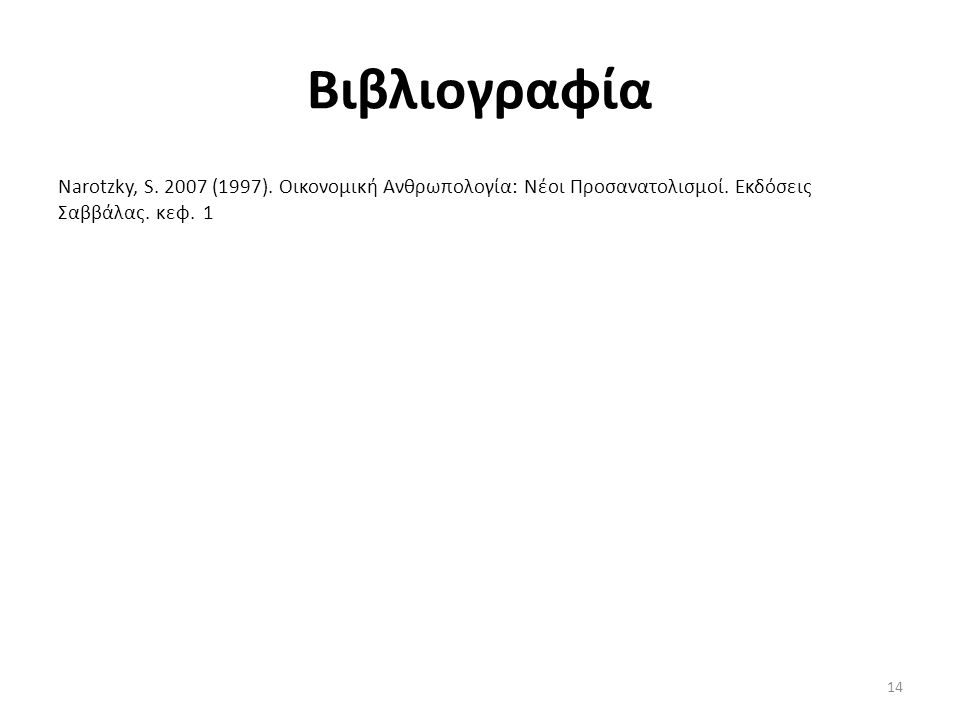 Βιβλιογραφία Narotzky, S. 2007 (1997). Οικονομική Ανθρωπολογία: Νέοι Προσανατολισμοί. Εκδόσεις Σαββάλας. κεφ. 1 14