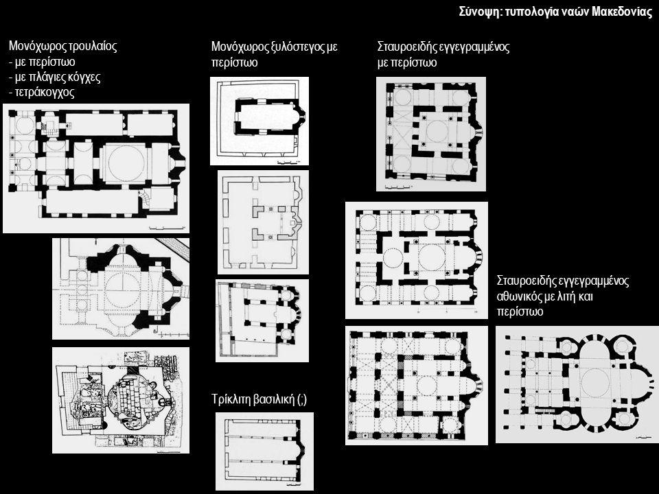 Σύνοψη: τυπολογία ναών Μακεδονίας Μονόχωρος τρουλαίος - με περίστωο - με πλάγιες κόγχες - τετράκογχος Μονόχωρος ξυλόστεγος με περίστωο Τρίκλιτη βασιλι