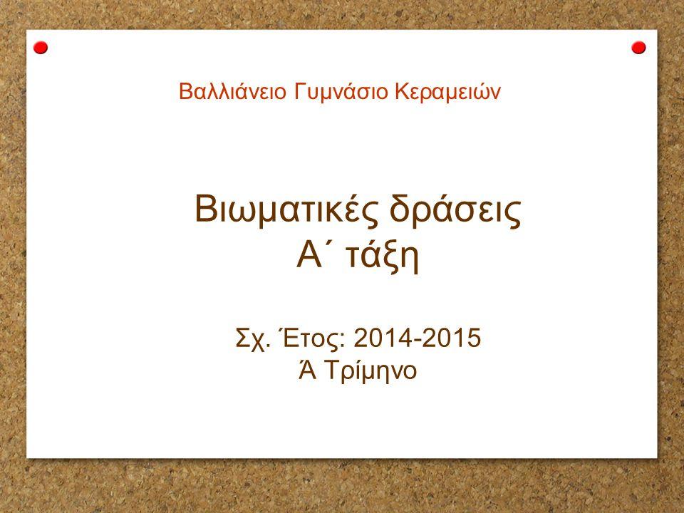 Βιωματικές δράσεις Α΄ τάξη Σχ. Έτος: 2014-2015 Ά Τρίμηνο Βαλλιάνειο Γυμνάσιο Κεραμειών