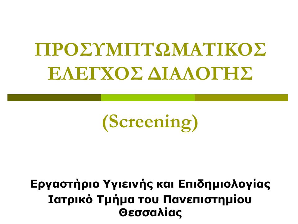 ΠΡΟΣΥΜΠΤΩΜΑΤΙΚΟΣ ΕΛΕΓΧΟΣ ΔΙΑΛΟΓΗΣ (Screening) Εργαστήριο Υγιεινής και Επιδημιολογίας Ιατρικό Τμήμα του Πανεπιστημίου Θεσσαλίας