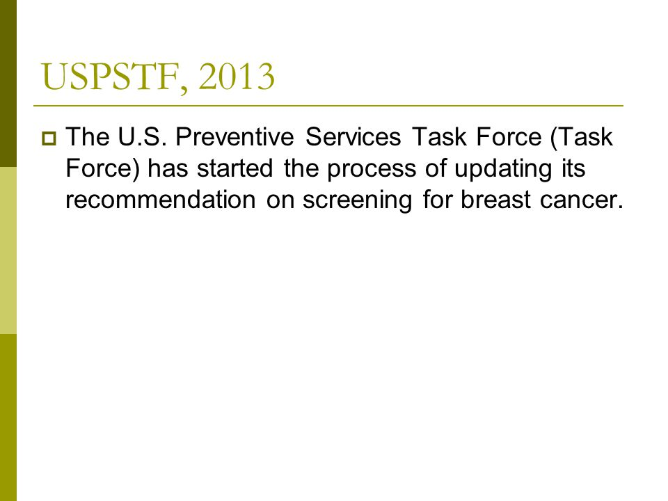 USPSTF, 2013  The U.S. Preventive Services Task Force (Task Force) has started the process of updating its recommendation on screening for breast can