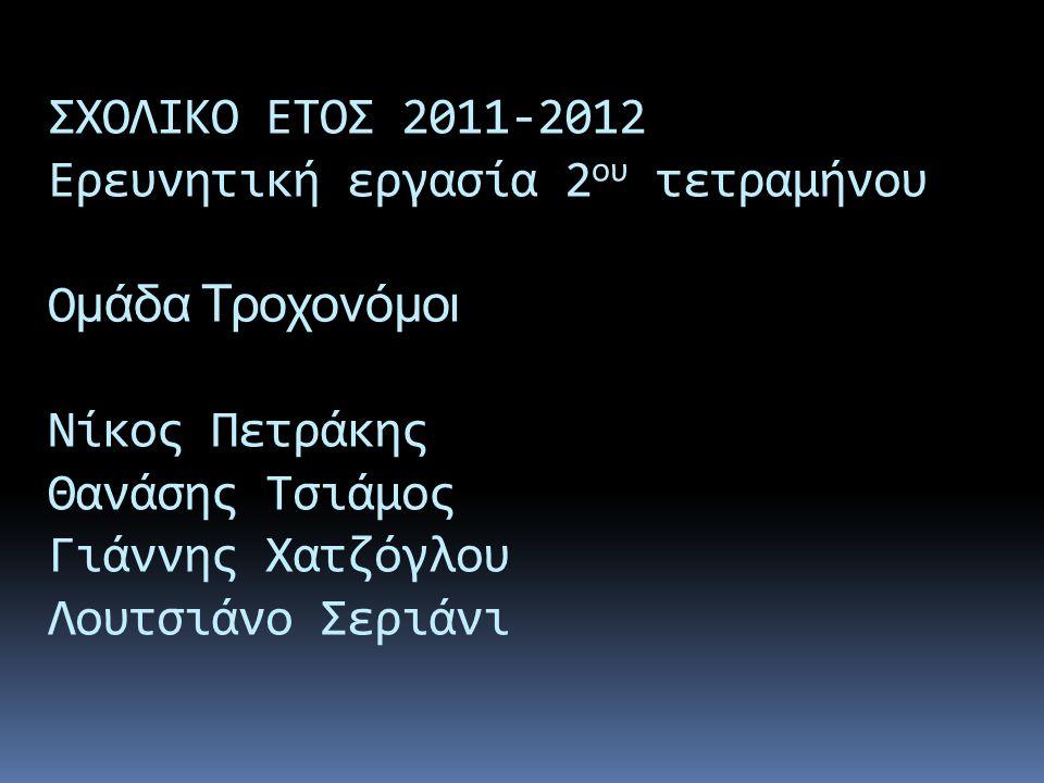 ΣΧΟΛΙΚΟ ΕΤΟΣ 2011-2012 Ερευνητική εργασία 2 ου τετραμήνου Ο μάδα Τροχονόμοι Νίκος Πετράκης Θανάσης Τσιάμος Γιάννης Χατζόγλου Λουτσιάνο Σεριάνι