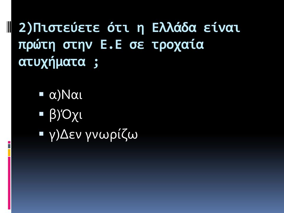 2)Πιστεύετε ότι η Ελλάδα είναι πρώτη στην Ε.Ε σε τροχαία ατυχήματα ;  α)Ναι  β)Όχι  γ)Δεν γνωρίζω
