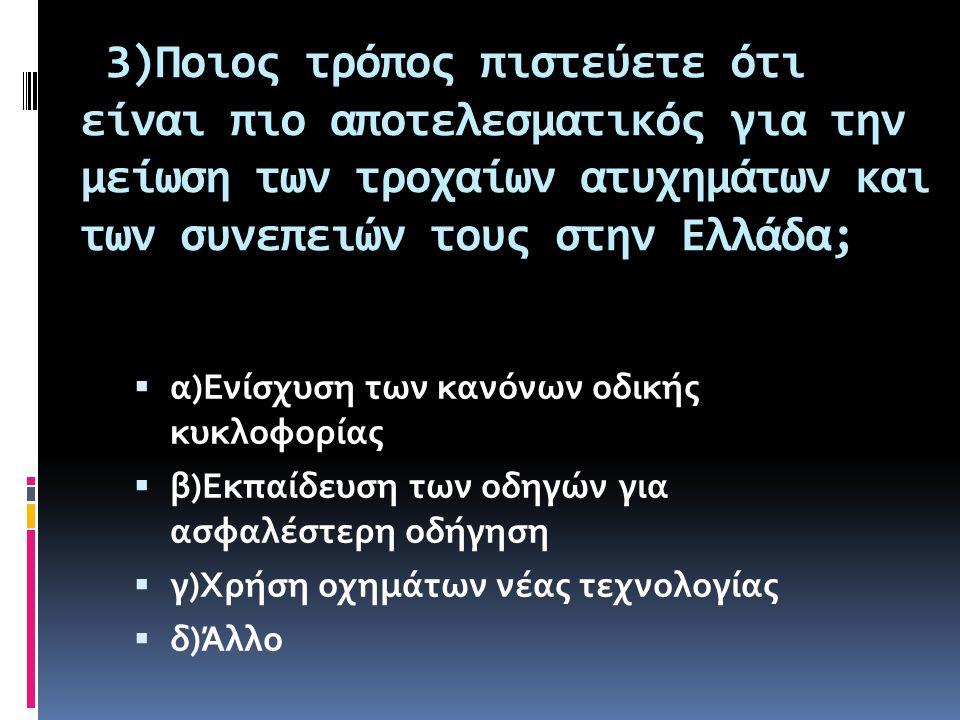 3)Ποιος τρόπος πιστεύετε ότι είναι πιο αποτελεσματικός για την μείωση των τροχαίων ατυχημάτων και των συνεπειών τους στην Ελλάδα;  α)Ενίσχυση των κανόνων οδικής κυκλοφορίας  β)Εκπαίδευση των οδηγών για ασφαλέστερη οδήγηση  γ)Χρήση οχημάτων νέας τεχνολογίας  δ)Άλλο