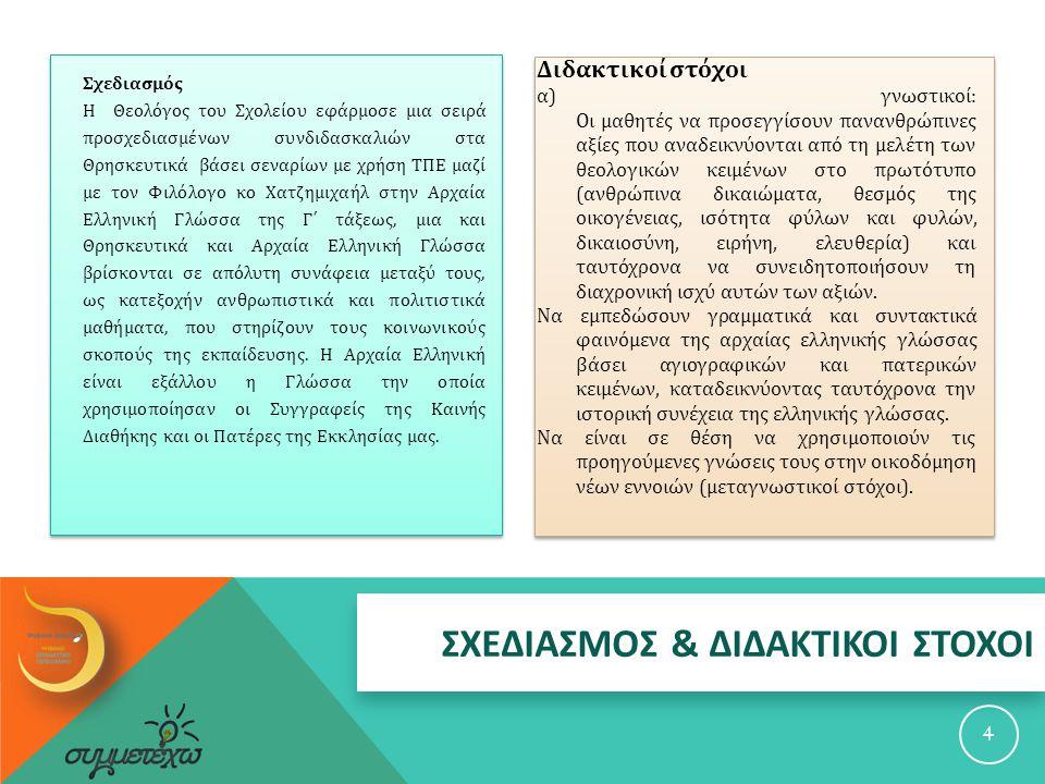 ΣΧΕΔΙΑΣΜΟΣ & ΔΙΔΑΚΤΙΚΟΙ ΣΤΟΧΟΙ Σχεδιασμός Η Θεολόγος του Σχολείου εφάρμοσε μια σειρά προσχεδιασμένων συνδιδασκαλιών στα Θρησκευτικά βάσει σεναρίων με χρήση ΤΠΕ μαζί με τον Φιλόλογο κο Χατζημιχαήλ στην Αρχαία Ελληνική Γλώσσα της Γ΄ τάξεως, μια και Θρησκευτικά και Αρχαία Ελληνική Γλώσσα βρίσκονται σε απόλυτη συνάφεια μεταξύ τους, ως κατεξοχήν ανθρωπιστικά και πολιτιστικά μαθήματα, που στηρίζουν τους κοινωνικούς σκοπούς της εκπαίδευσης.