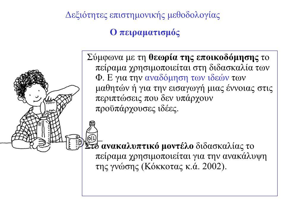 Δεξιότητες επιστημονικής μεθοδολογίας Ο πειραματισμός Σύμφωνα με τη θεωρία της εποικοδόμησης το πείραμα χρησιμοποιείται στη διδασκαλία των Φ. Ε για τη