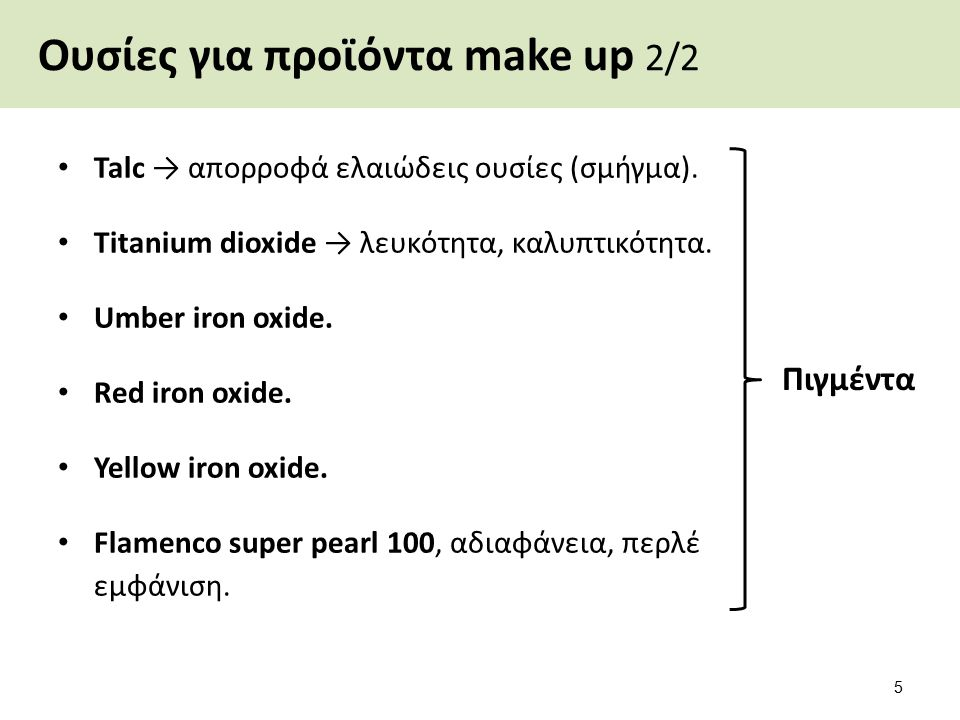 Ουσίες για προϊόντα make up 2/2 Talc → απορροφά ελαιώδεις ουσίες (σμήγμα). Titanium dioxide → λευκότητα, καλυπτικότητα. Umber iron oxide. Red iron oxi