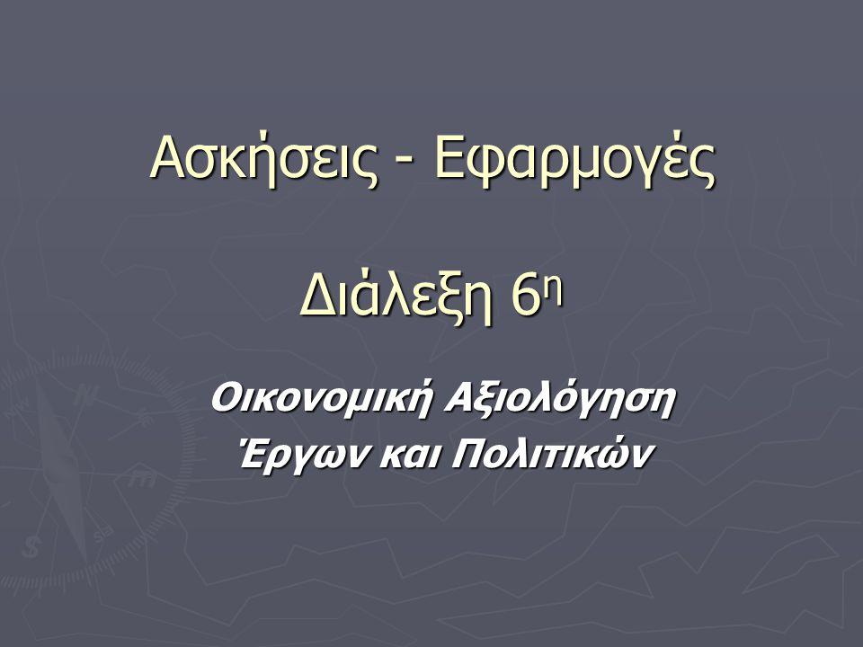 Ασκήσεις - Εφαρμογές Διάλεξη 6 η Οικονομική Αξιολόγηση Έργων και Πολιτικών