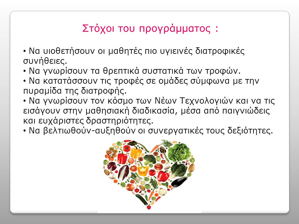 Στόχοι του προγράμματος : Να υιοθετήσουν οι μαθητές πιο υγιεινές διατροφικές συνήθειες. Να γνωρίσουν τα θρεπτικά συστατικά των τροφών. Να κατατάσσουν