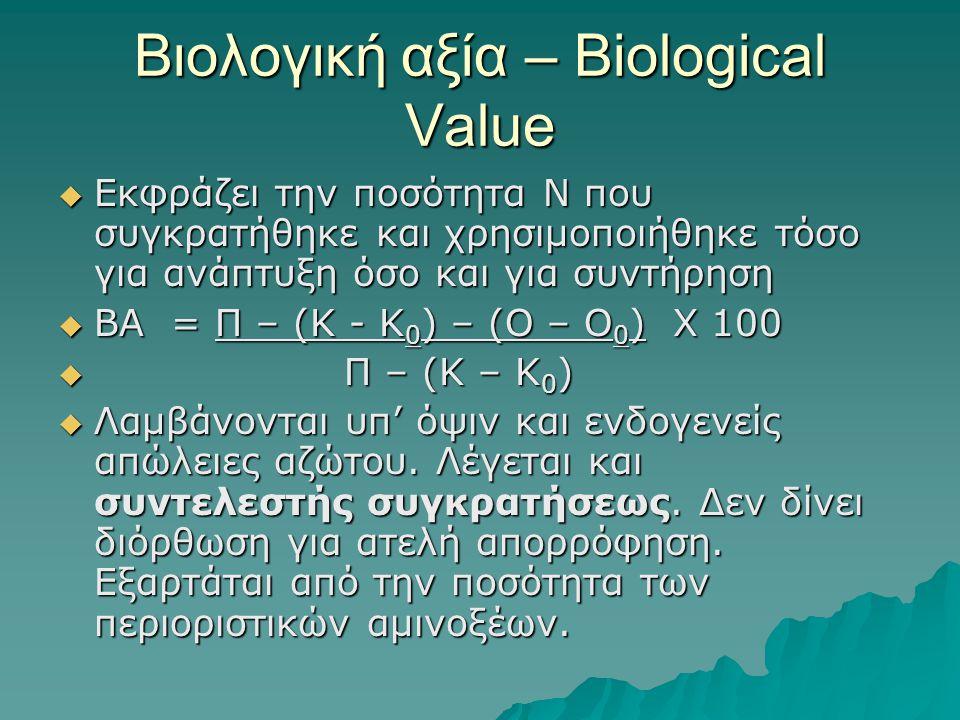 Βιολογική αξία – Biological Value  Εκφράζει την ποσότητα Ν που συγκρατήθηκε και χρησιμοποιήθηκε τόσο για ανάπτυξη όσο και για συντήρηση  ΒΑ = Π – (Κ