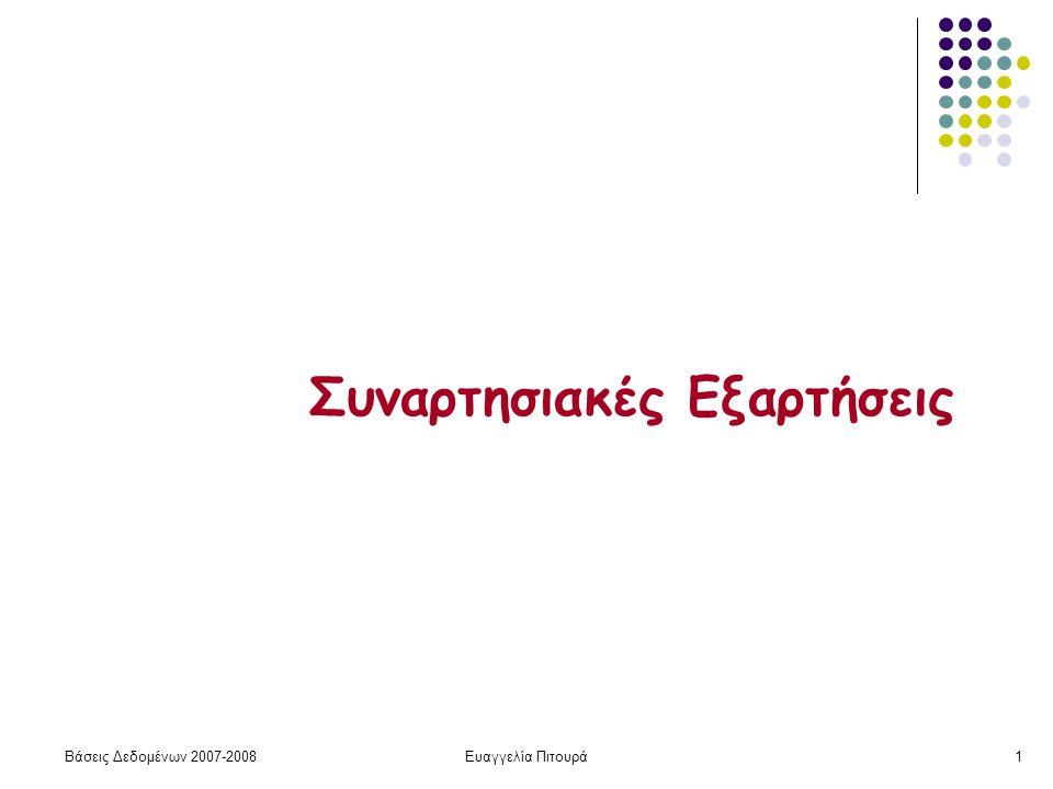 Βάσεις Δεδομένων 2007-2008Ευαγγελία Πιτουρά2 Εισαγωγή Θεωρία για το πότε ένας σχεδιασμός είναι «καλός» Η θεωρία βασίζεται στις Συναρτησιακές Εξαρτήσεις (Functional Dependencies) Τι είναι; Εξαρτήσεις ανάμεσα σε σύνολα από γνωρίσματα Συμβολισμός S1  S2 (όπου S1, S2 σύνολα γνωρισμάτων) Τι σημαίνει: Αν ίδιες τιμές στα γνωρίσματα του S1  ίδιες τιμές στα γνωρίσματα του S2