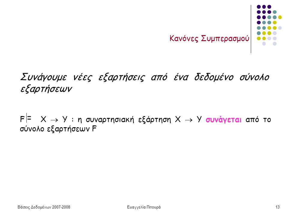 Βάσεις Δεδομένων 2007-2008Ευαγγελία Πιτουρά13 Κανόνες Συμπερασμού Συνάγουμε νέες εξαρτήσεις από ένα δεδομένο σύνολο εξαρτήσεων F X  Y : η συναρτησιακή εξάρτηση X  Y συνάγεται από το σύνολο εξαρτήσεων F =