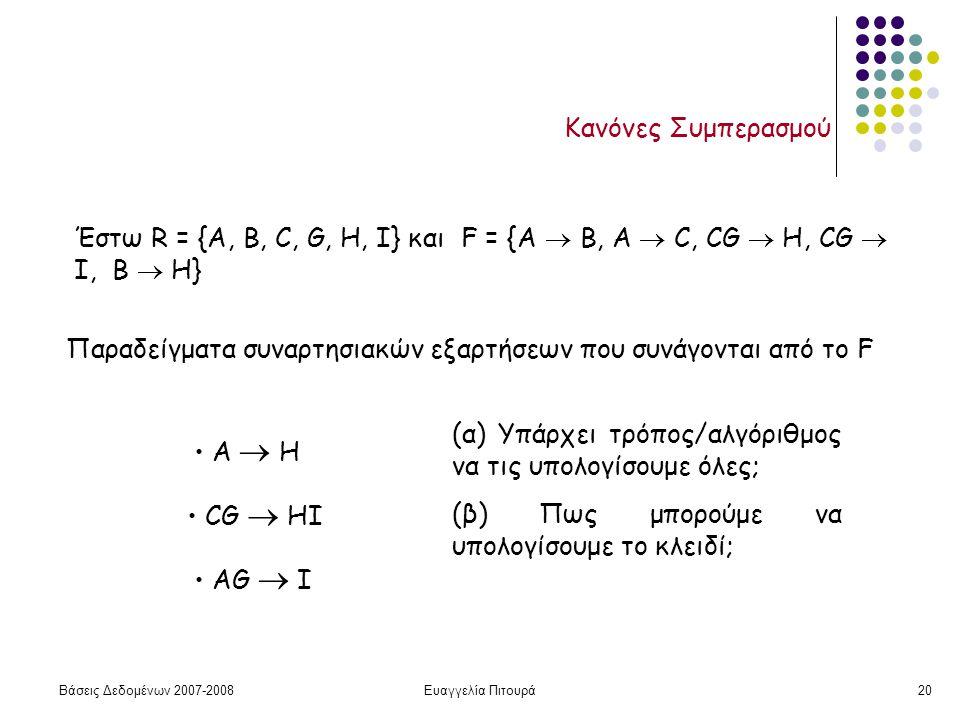 Βάσεις Δεδομένων 2007-2008Ευαγγελία Πιτουρά20 Κανόνες Συμπερασμού Έστω R = {A, B, C, G, H, I} και F = {A  B, A  C, CG  H, CG  I, B  H} Παραδείγματα συναρτησιακών εξαρτήσεων που συνάγονται από το F Α  Η CG  ΗI ΑG  I (α) Υπάρχει τρόπος/αλγόριθμος να τις υπολογίσουμε όλες; (β) Πως μπορούμε να υπολογίσουμε το κλειδί;