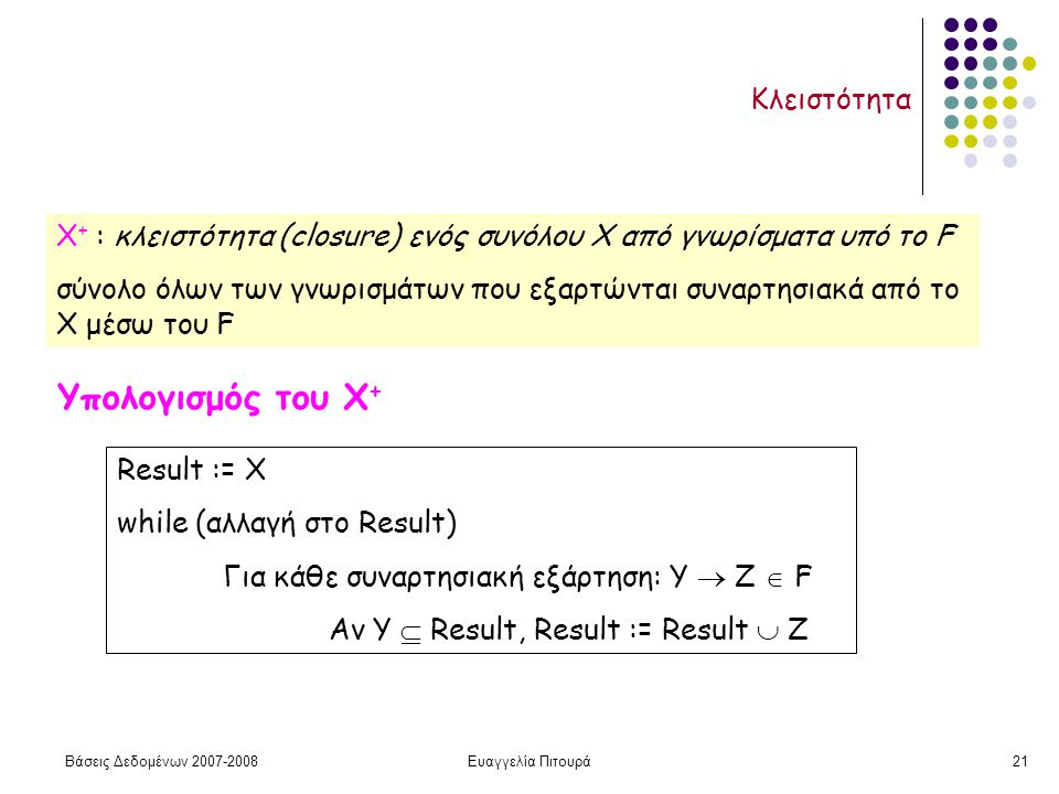 Βάσεις Δεδομένων 2007-2008Ευαγγελία Πιτουρά21 Κλειστότητα Χ + : κλειστότητα (closure) ενός συνόλου X από γνωρίσματα υπό το F σύνολο όλων των γνωρισμάτων που εξαρτώνται συναρτησιακά από το X μέσω του F Υπολογισμός του Χ + Result := Χ while (αλλαγή στο Result) Για κάθε συναρτησιακή εξάρτηση: Υ  Ζ  F Αν Υ  Result, Result := Result  Z