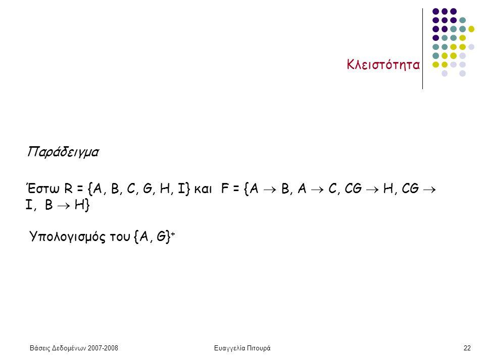 Βάσεις Δεδομένων 2007-2008Ευαγγελία Πιτουρά22 Κλειστότητα Παράδειγμα Έστω R = {A, B, C, G, H, I} και F = {A  B, A  C, CG  H, CG  I, B  H} Υπολογισμός του {A, G} +