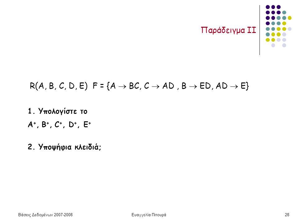 Βάσεις Δεδομένων 2007-2008Ευαγγελία Πιτουρά28 Παράδειγμα II R(A, B, C, D, Ε) F = {A  ΒC, C  ΑD, Β  ΕD, AD  E} 1.