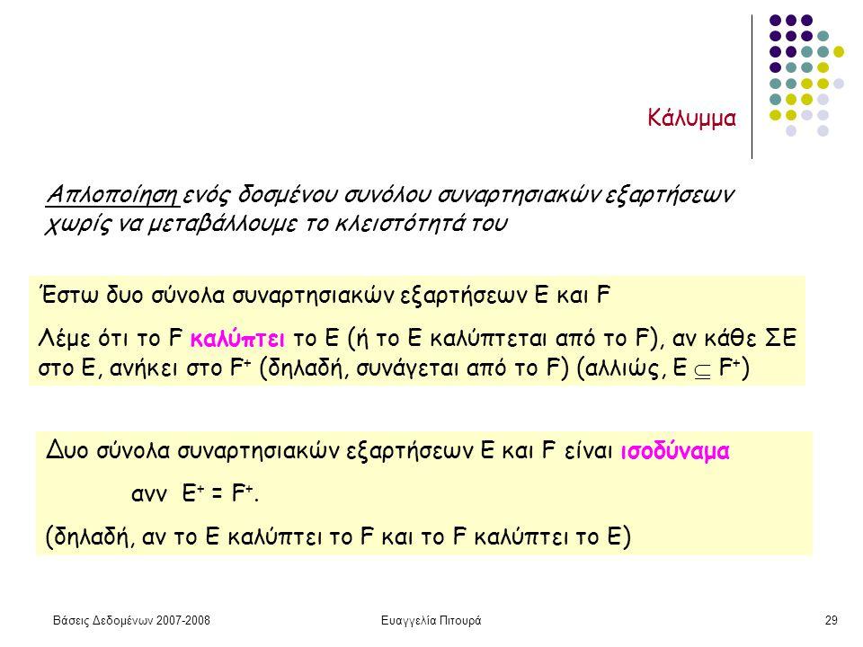Βάσεις Δεδομένων 2007-2008Ευαγγελία Πιτουρά29 Κάλυμμα Απλοποίηση ενός δοσμένου συνόλου συναρτησιακών εξαρτήσεων χωρίς να μεταβάλλουμε το κλειστότητά του Έστω δυο σύνολα συναρτησιακών εξαρτήσεων E και F Λέμε ότι το F καλύπτει το E (ή το Ε καλύπτεται από το F), αν κάθε ΣΕ στο Ε, ανήκει στο F + (δηλαδή, συνάγεται από το F) (αλλιώς, Ε  F + ) Δυο σύνολα συναρτησιακών εξαρτήσεων E και F είναι ισοδύναμα ανν E + = F +.