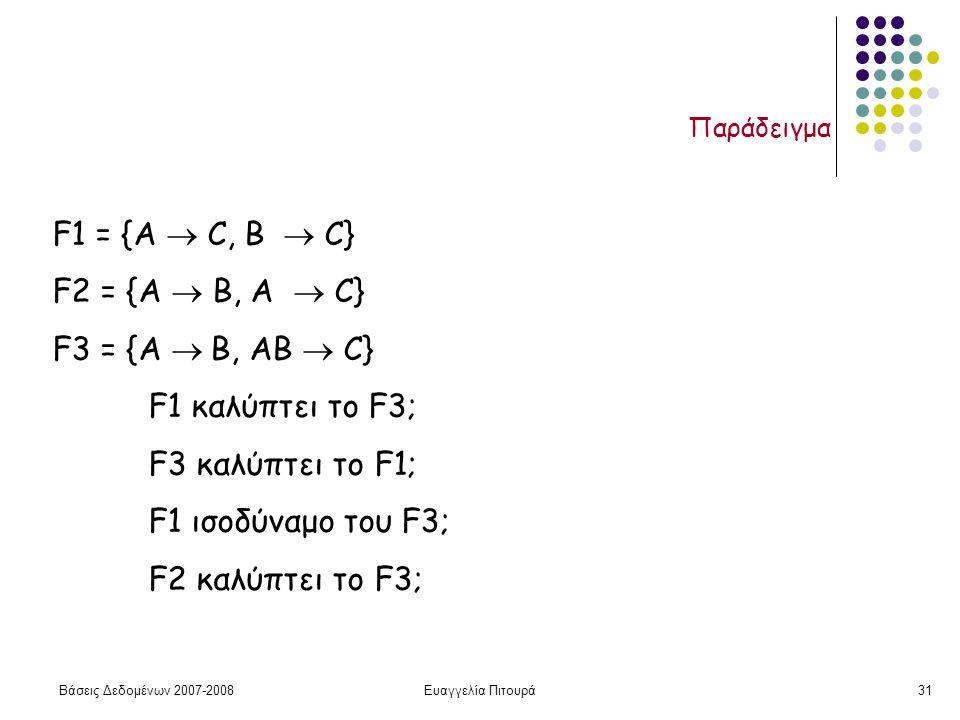 Βάσεις Δεδομένων 2007-2008Ευαγγελία Πιτουρά31 Παράδειγμα F1 = {A  C, B  C} F2 = {A  B, A  C} F3 = {A  B, AB  C} F1 καλύπτει το F3; F3 καλύπτει το F1; F1 ισοδύναμο του F3; F2 καλύπτει το F3;