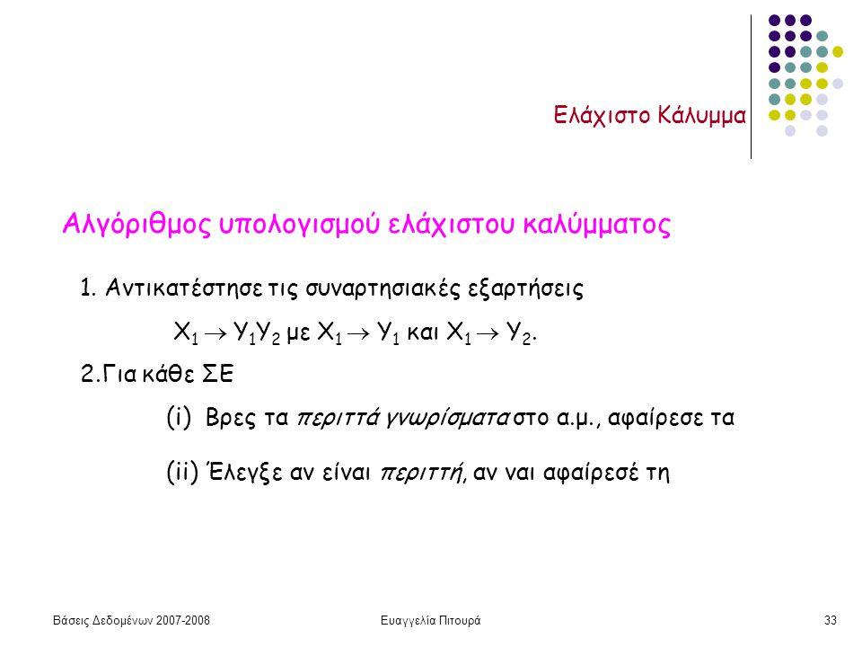 Βάσεις Δεδομένων 2007-2008Ευαγγελία Πιτουρά33 Ελάχιστο Κάλυμμα Αλγόριθμος υπολογισμού ελάχιστου καλύμματος 1.