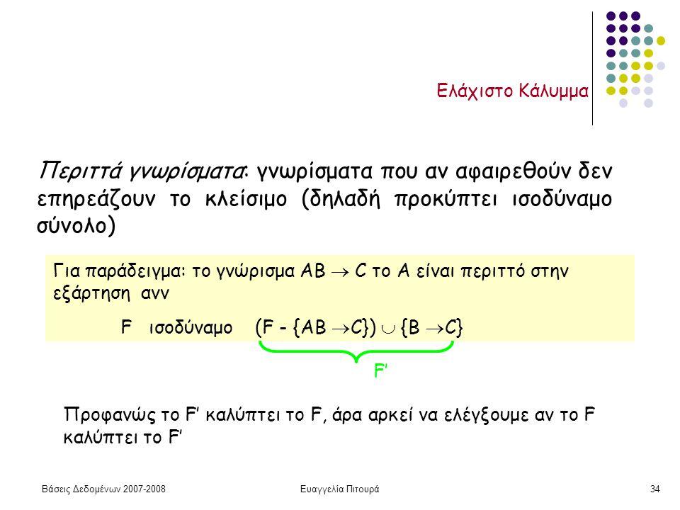 Βάσεις Δεδομένων 2007-2008Ευαγγελία Πιτουρά34 Ελάχιστο Κάλυμμα Περιττά γνωρίσματα: γνωρίσματα που αν αφαιρεθούν δεν επηρεάζουν το κλείσιμο (δηλαδή προκύπτει ισοδύναμο σύνολο) Για παράδειγμα: το γνώρισμα ΑΒ  C το Α είναι περιττό στην εξάρτηση ανν F ισοδύναμο (F - {ΑΒ  C})  {B  C} Προφανώς το F' καλύπτει το F, άρα αρκεί να ελέγξουμε αν το F καλύπτει το F' F'