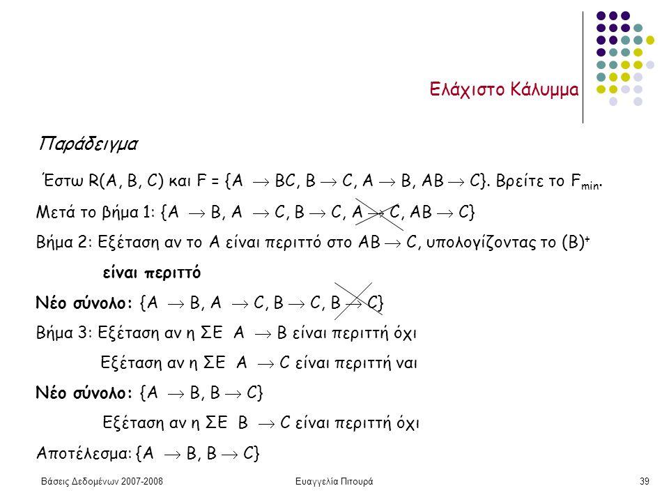 Βάσεις Δεδομένων 2007-2008Ευαγγελία Πιτουρά39 Ελάχιστο Κάλυμμa Παράδειγμα Έστω R(A, B, C) και F = {A  BC, B  C, A  B, AB  C}.