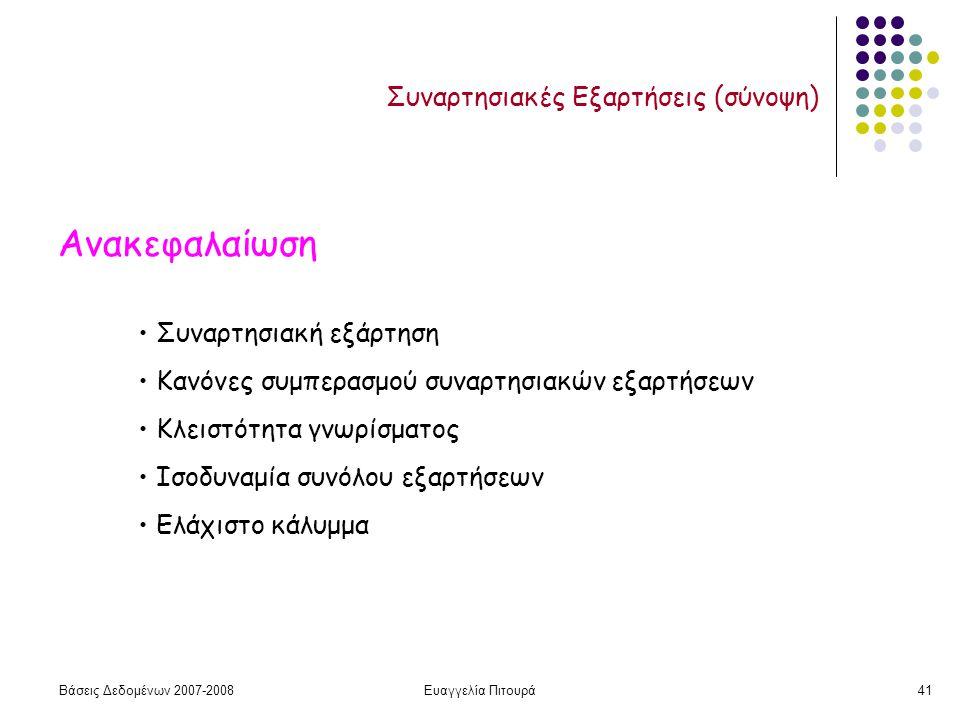 Βάσεις Δεδομένων 2007-2008Ευαγγελία Πιτουρά41 Συναρτησιακές Εξαρτήσεις (σύνοψη) Ανακεφαλαίωση Συναρτησιακή εξάρτηση Κανόνες συμπερασμού συναρτησιακών εξαρτήσεων Κλειστότητα γνωρίσματος Ισοδυναμία συνόλου εξαρτήσεων Ελάχιστο κάλυμμα