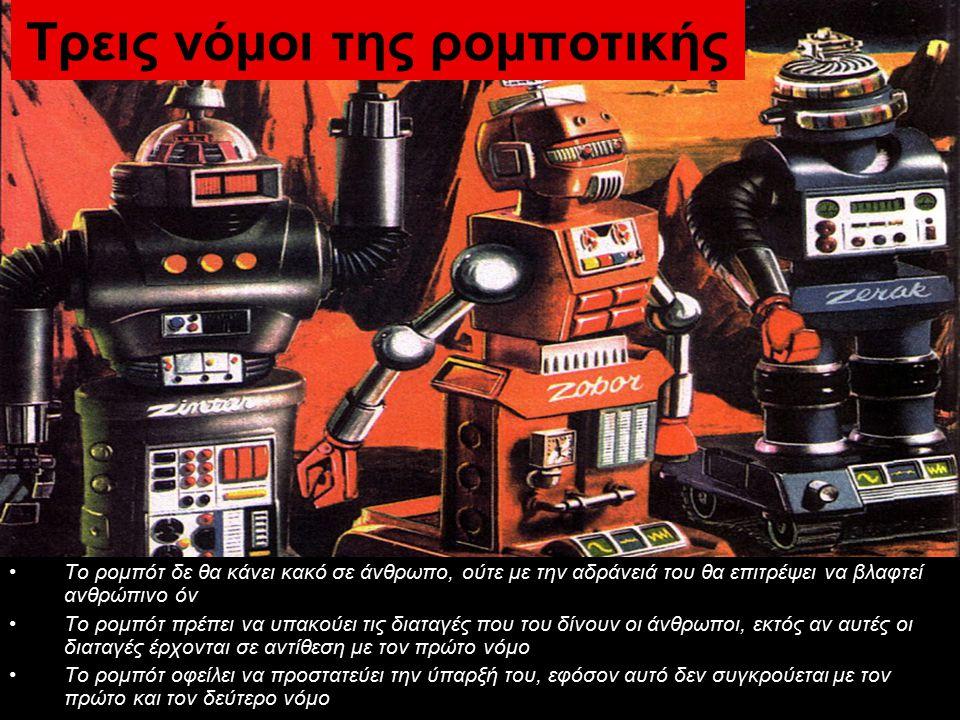 Τρεις νόμοι της ρομποτικής Το ρομπότ δε θα κάνει κακό σε άνθρωπο, ούτε με την αδράνειά του θα επιτρέψει να βλαφτεί ανθρώπινο όν Το ρομπότ πρέπει να υπακούει τις διαταγές που του δίνουν οι άνθρωποι, εκτός αν αυτές οι διαταγές έρχονται σε αντίθεση με τον πρώτο νόμο Το ρομπότ οφείλει να προστατεύει την ύπαρξή του, εφόσον αυτό δεν συγκρούεται με τον πρώτο και τον δεύτερο νόμο
