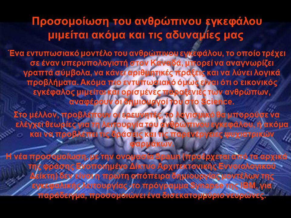 Προσομοίωση του ανθρώπινου εγκεφάλου μιμείται ακόμα και τις αδυναμίες μας Ένα εντυπωσιακό μοντέλο του ανθρώπινου εγκεφάλου, το οποίο τρέχει σε έναν υπερυπολογιστή στον Καναδά, μπορεί να αναγνωρίζει γραπτά σύμβολα, να κάνει αριθμητικές πράξεις και να λύνει λογικά προβλήματα.