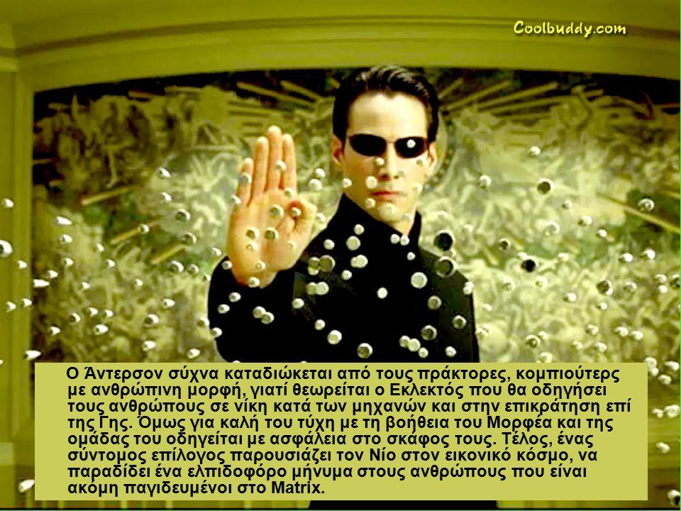 Ο Άντερσον σύχνα καταδιώκεται από τους πράκτορες, κομπιούτερς με ανθρώπινη μορφή, γιατί θεωρείται ο Εκλεκτός που θα οδηγήσει τους ανθρώπους σε νίκη κατά των μηχανών και στην επικράτηση επί της Γης.
