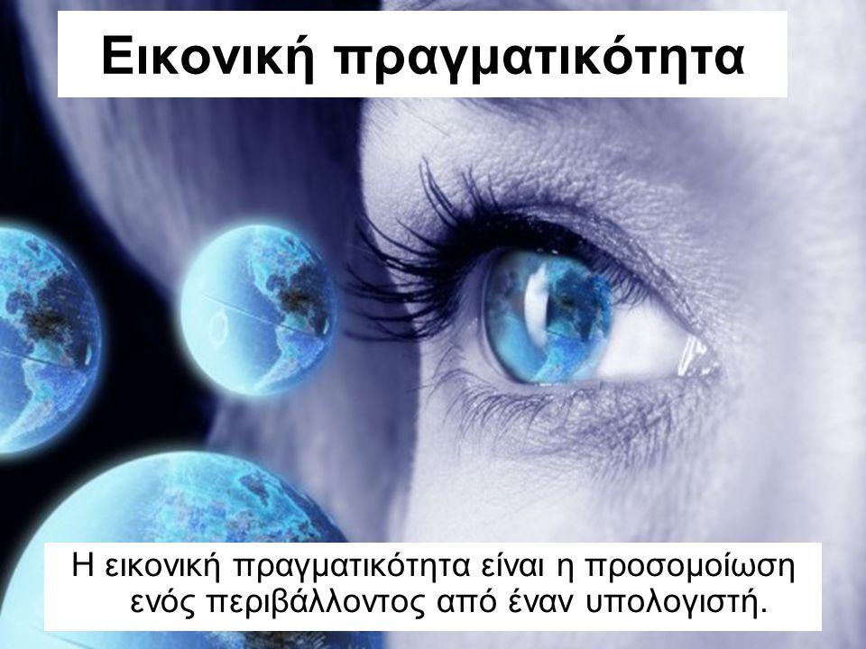 Εικονική πραγματικότητα Η εικονική πραγματικότητα είναι η προσομοίωση ενός περιβάλλοντος από έναν υπολογιστή.