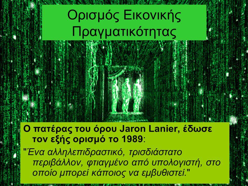 Ορισμός Εικονικής Πραγματικότητας Ο πατέρας του όρου Jaron Lanier, έδωσε τον εξής ορισμό το 1989: Ένα αλληλεπιδραστικό, τρισδιάστατο περιβάλλον, φτιαγμένο από υπολογιστή, στο οποίο μπορεί κάποιος να εμβυθιστεί.