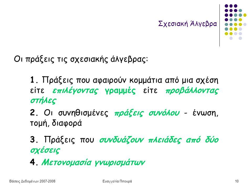 Βάσεις Δεδομένων 2007-2008Ευαγγελία Πιτουρά10 Σχεσιακή Άλγεβρα Οι πράξεις τις σχεσιακής άλγεβρας: 1. Πράξεις που αφαιρούν κομμάτια από μια σχέση είτε