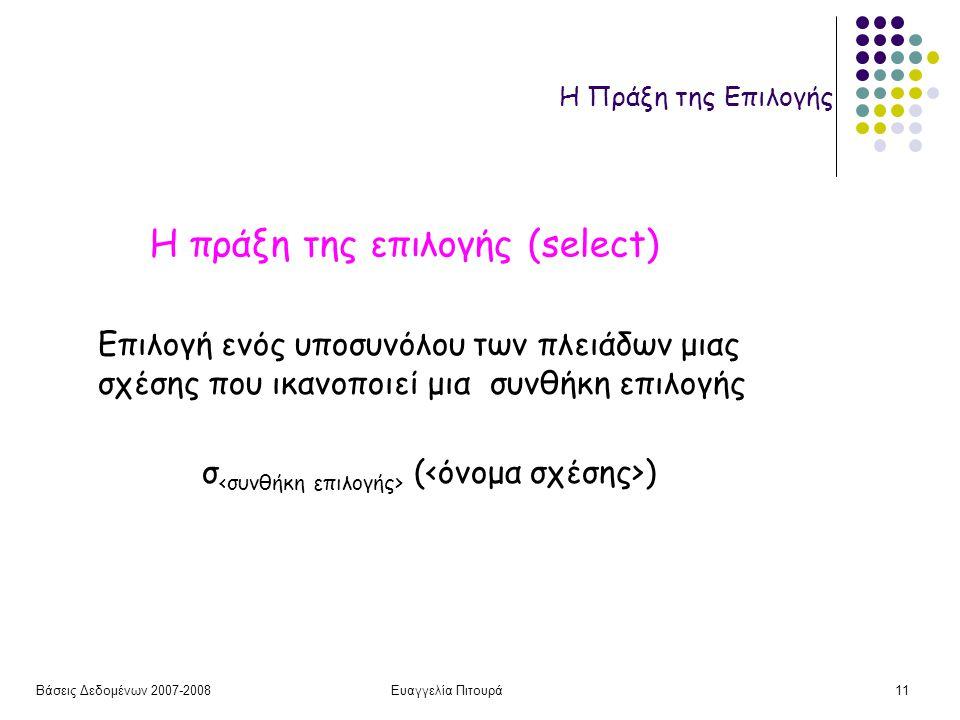 Βάσεις Δεδομένων 2007-2008Ευαγγελία Πιτουρά11 Η Πράξη της Επιλογής Η πράξη της επιλογής (select) σ ( ) Επιλογή ενός υποσυνόλου των πλειάδων μιας σχέσης που ικανοποιεί μια συνθήκη επιλογής