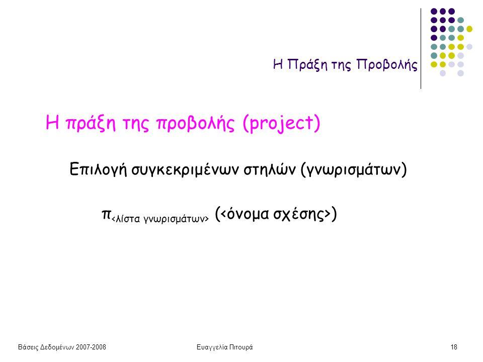 Βάσεις Δεδομένων 2007-2008Ευαγγελία Πιτουρά18 Η Πράξη της Προβολής Η πράξη της προβολής (project) π ( ) Επιλογή συγκεκριμένων στηλών (γνωρισμάτων)