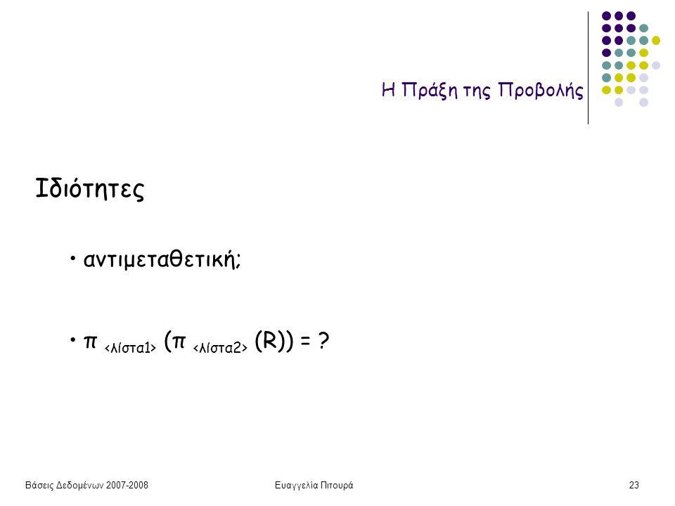 Βάσεις Δεδομένων 2007-2008Ευαγγελία Πιτουρά23 Η Πράξη της Προβολής Ιδιότητες αντιμεταθετική; π (π (R)) = ?
