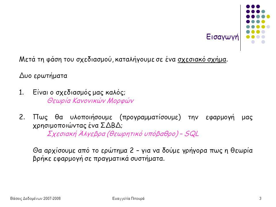 Βάσεις Δεδομένων 2007-2008Ευαγγελία Πιτουρά3 Εισαγωγή Μετά τη φάση του σχεδιασμού, καταλήγουμε σε ένα σχεσιακό σχήμα. Δυο ερωτήματα 1.Είναι ο σχεδιασμ