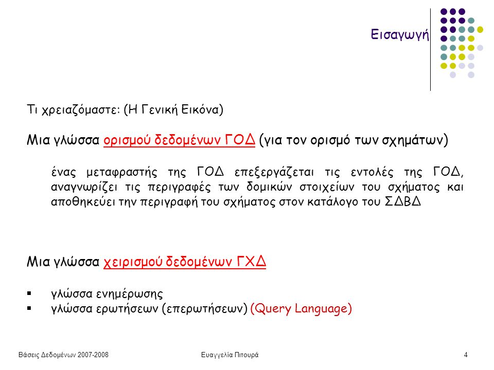 Βάσεις Δεδομένων 2007-2008Ευαγγελία Πιτουρά4 Εισαγωγή Τι χρειαζόμαστε: (Η Γενική Εικόνα) Μια γλώσσα ορισμού δεδομένων ΓΟΔ (για τον ορισμό των σχημάτων) ένας μεταφραστής της ΓΟΔ επεξεργάζεται τις εντολές της ΓΟΔ, αναγνωρίζει τις περιγραφές των δομικών στοιχείων του σχήματος και αποθηκεύει την περιγραφή του σχήματος στον κατάλογο του ΣΔΒΔ Μια γλώσσα χειρισμού δεδομένων ΓΧΔ  γλώσσα ενημέρωσης  γλώσσα ερωτήσεων (επερωτήσεων) (Query Language)