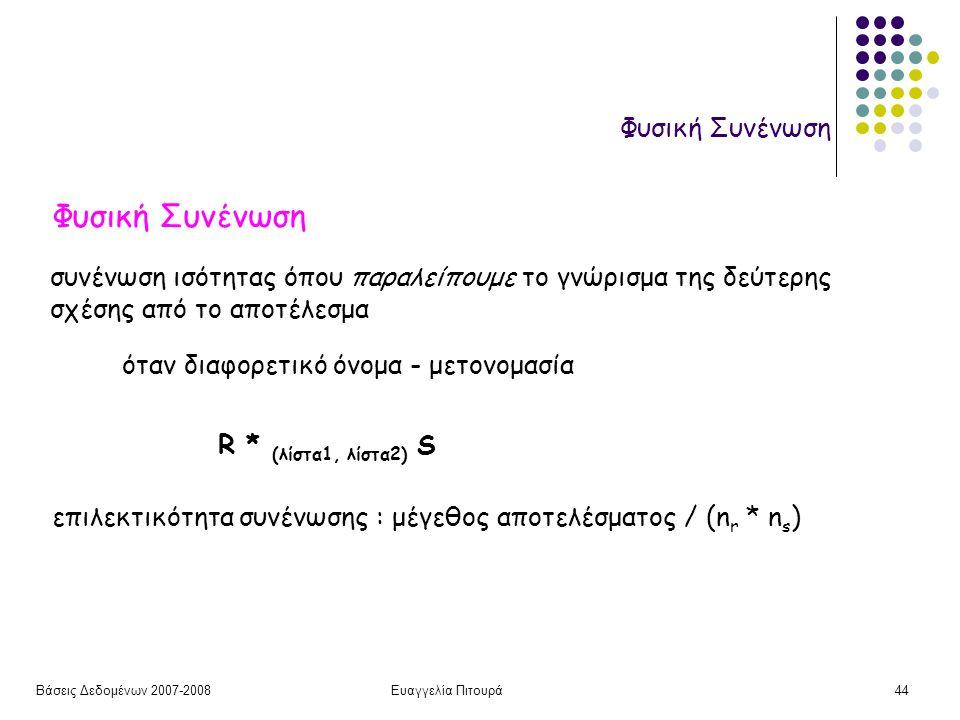 Βάσεις Δεδομένων 2007-2008Ευαγγελία Πιτουρά44 Φυσική Συνένωση συνένωση ισότητας όπου παραλείπουμε το γνώρισμα της δεύτερης σχέσης από το αποτέλεσμα όταν διαφορετικό όνομα - μετονομασία R * (λίστα1, λίστα2) S επιλεκτικότητα συνένωσης : μέγεθος αποτελέσματος / (n r * n s )