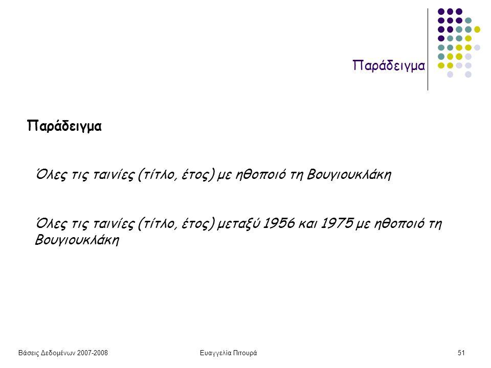 Βάσεις Δεδομένων 2007-2008Ευαγγελία Πιτουρά51 Παράδειγμα Όλες τις ταινίες (τίτλο, έτος) με ηθοποιό τη Βουγιουκλάκη Όλες τις ταινίες (τίτλο, έτος) μεταξύ 1956 και 1975 με ηθοποιό τη Βουγιουκλάκη Παράδειγμα