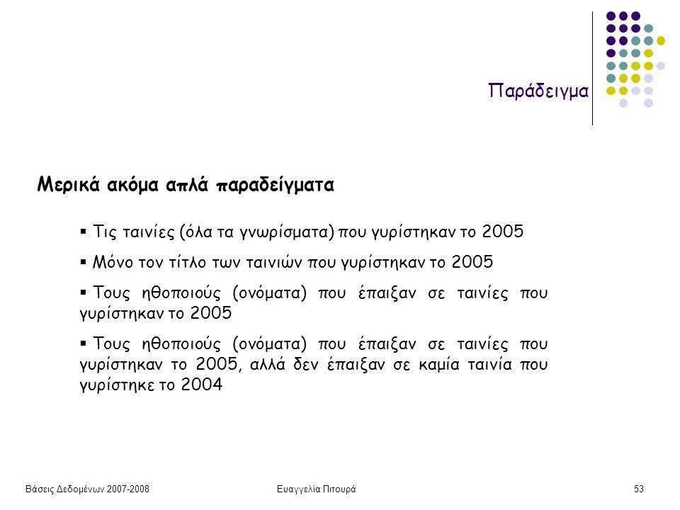 Βάσεις Δεδομένων 2007-2008Ευαγγελία Πιτουρά53 Παράδειγμα Μερικά ακόμα απλά παραδείγματα  Τις ταινίες (όλα τα γνωρίσματα) που γυρίστηκαν το 2005  Μόν