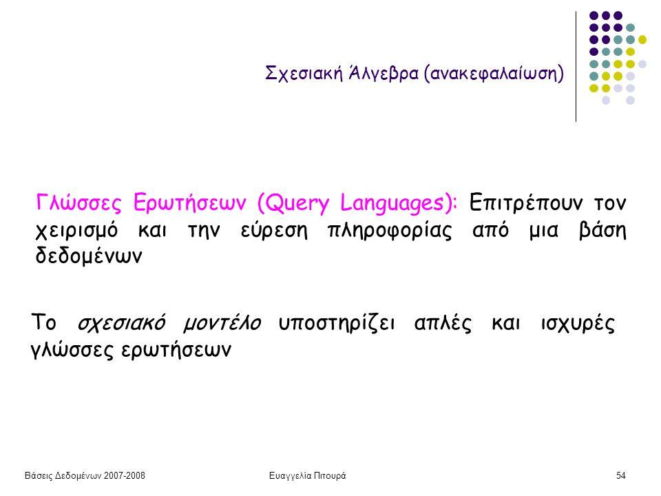 Βάσεις Δεδομένων 2007-2008Ευαγγελία Πιτουρά54 Σχεσιακή Άλγεβρα (ανακεφαλαίωση) Το σχεσιακό μοντέλο υποστηρίζει απλές και ισχυρές γλώσσες ερωτήσεων Γλώσσες Ερωτήσεων (Query Languages): Επιτρέπουν τον χειρισμό και την εύρεση πληροφορίας από μια βάση δεδομένων