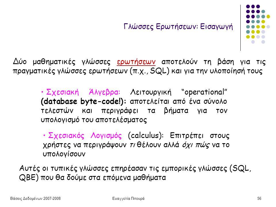 Βάσεις Δεδομένων 2007-2008Ευαγγελία Πιτουρά56 Γλώσσες Ερωτήσεων: Εισαγωγή Σχεσιακή Άλγεβρα: Λειτουργική operational (database byte-code!): αποτελείται από ένα σύνολο τελεστών και περιγράφει τα βήματα για τον υπολογισμό του αποτελέσματος Σχεσιακός Λογισμός (calculus): Επιτρέπει στους χρήστες να περιγράψουν τι θέλουν αλλά όχι πώς να το υπολογίσουν Δύο μαθηματικές γλώσσες ερωτήσεων αποτελούν τη βάση για τις πραγματικές γλώσσες ερωτήσεων (π.χ., SQL) και για την υλοποίησή τους Αυτές οι τυπικές γλώσσες επηρέασαν τις εμπορικές γλώσσες (SQL, QBE) που θα δούμε στα επόμενα μαθήματα