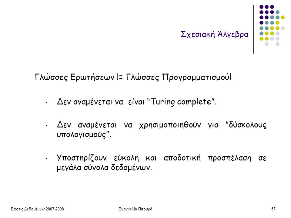"""Βάσεις Δεδομένων 2007-2008Ευαγγελία Πιτουρά57 Σχεσιακή Άλγεβρα Γλώσσες Ερωτήσεων != Γλώσσες Προγραμματισμού! Δεν αναμένεται να είναι """"Turing complete"""""""