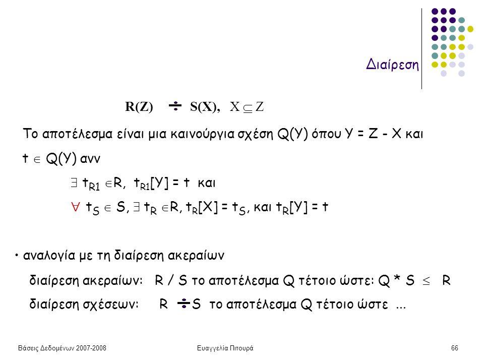 Βάσεις Δεδομένων 2007-2008Ευαγγελία Πιτουρά66 Διαίρεση R(Z) S(X), X  Z Το αποτέλεσμα είναι μια καινούργια σχέση Q(Y) όπου Y = Z - X και t  Q(Y) ανν  t R1  R, t R1 [Y] = t και  t S  S,  t R  R, t R [X] = t S, και t R [Y] = t αναλογία με τη διαίρεση ακεραίων διαίρεση ακεραίων: R / S το αποτέλεσμα Q τέτοιο ώστε: Q * S  R διαίρεση σχέσεων: R S το αποτέλεσμα Q τέτοιο ώστε...