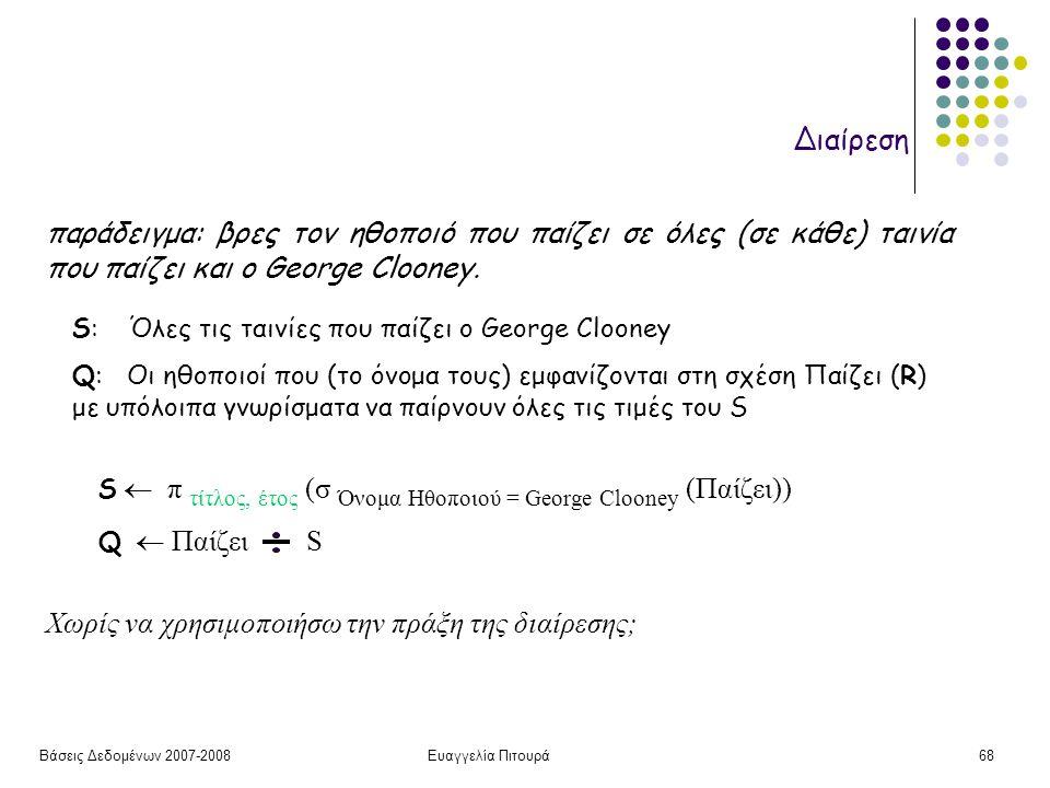 Βάσεις Δεδομένων 2007-2008Ευαγγελία Πιτουρά68 Διαίρεση S  π τίτλος, έτος (σ Όνομα Ηθοποιού = George Clooney (Παίζει)) Q  Παίζει S Χωρίς να χρησιμοπο