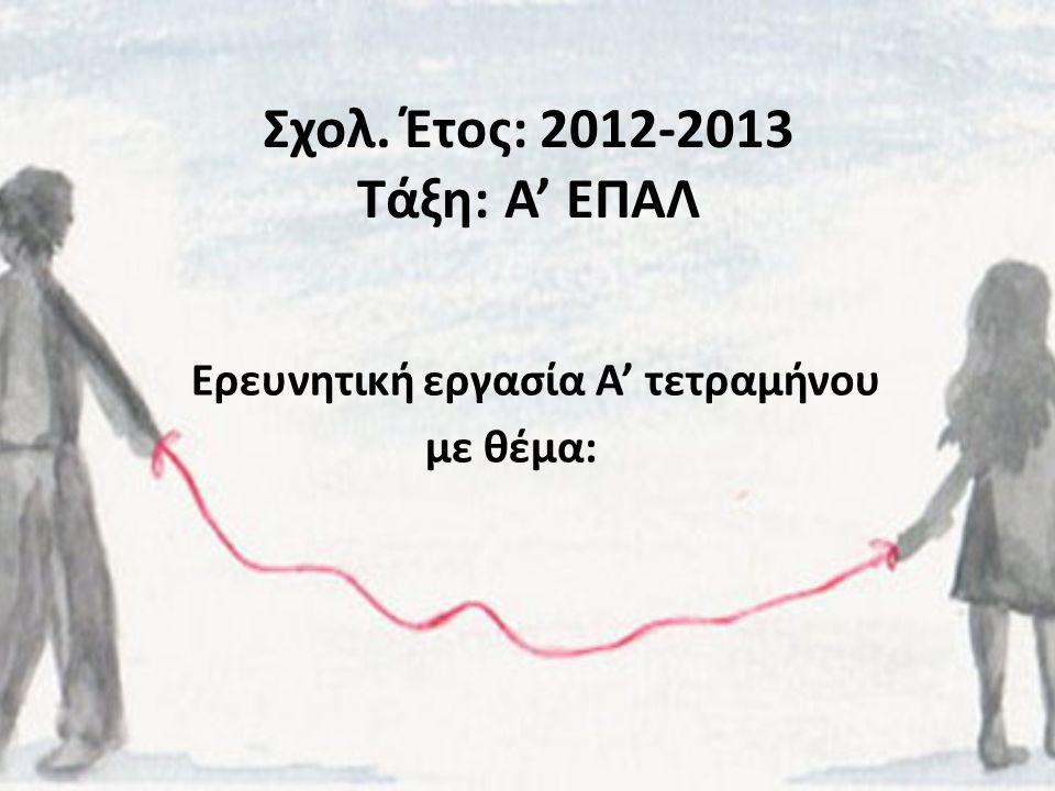 Σχολ. Έτος: 2012-2013 Τάξη: Α' ΕΠΑΛ Ερευνητική εργασία Α' τετραμήνου με θέμα: